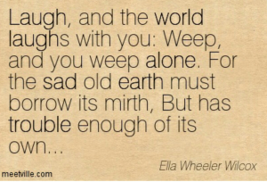http://www.thequotepedia.com/laugh-and-the-world-laughs-with-you-weep-and-you-weep-alone-for-the-sad-old-earth-must-borrow-its-mirth-but-has-trouble-enough-of-its-own-ella-wheeler-wilcox/
